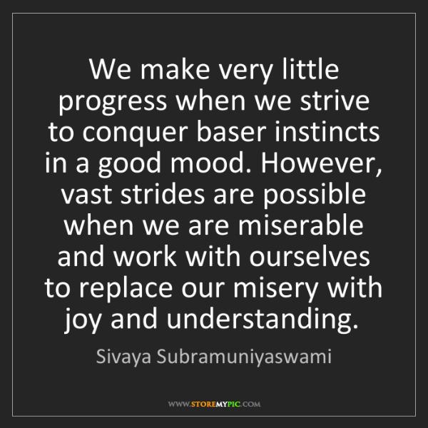 Sivaya Subramuniyaswami: We make very little progress when we strive to conquer...