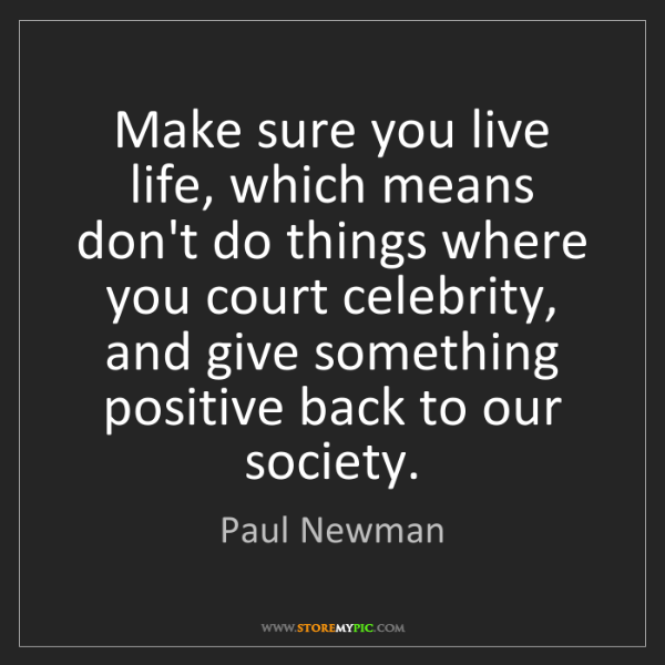 Paul Newman: Make sure you live life, which means don't do things...