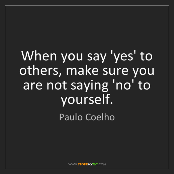 Paulo Coelho: When you say 'yes' to others, make sure you are not saying...