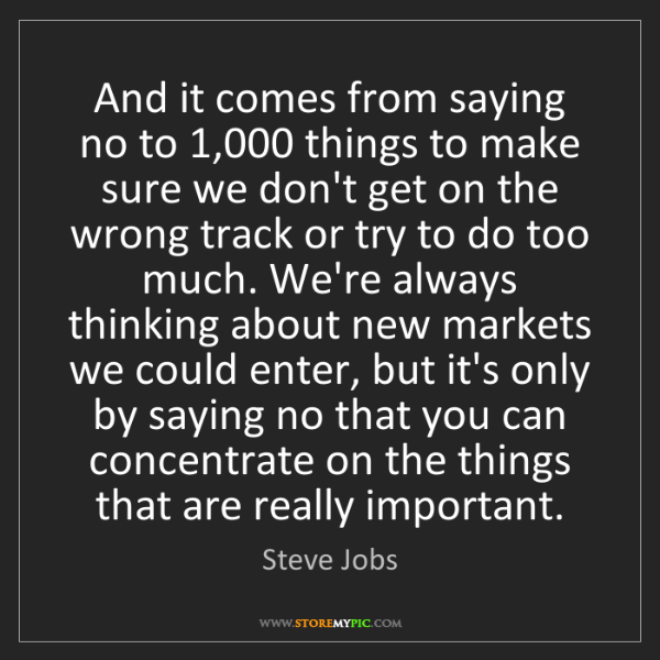 Steve Jobs: And it comes from saying no to 1,000 things to make sure...