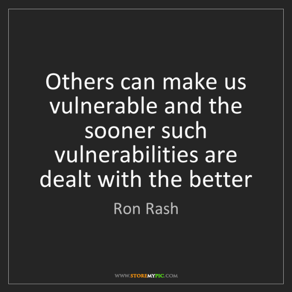 Ron Rash: Others can make us vulnerable and the sooner such vulnerabilities...