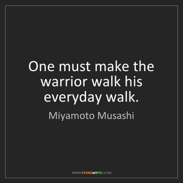 Miyamoto Musashi: One must make the warrior walk his everyday walk.