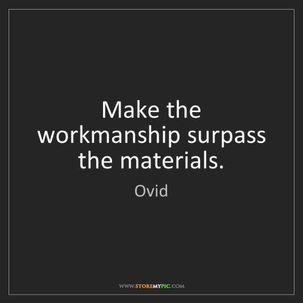 Ovid: Make the workmanship surpass the materials.