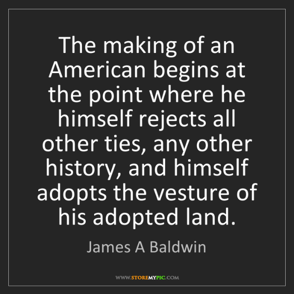 James A Baldwin: The making of an American begins at the point where he...