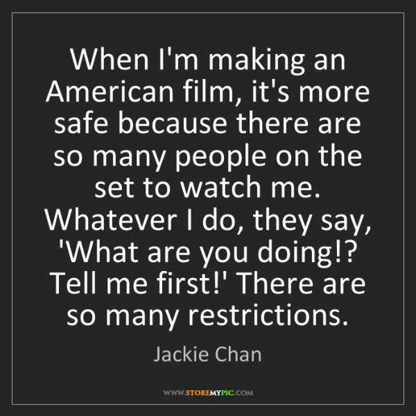 Jackie Chan: When I'm making an American film, it's more safe because...