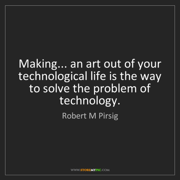 Robert M Pirsig: Making... an art out of your technological life is the...