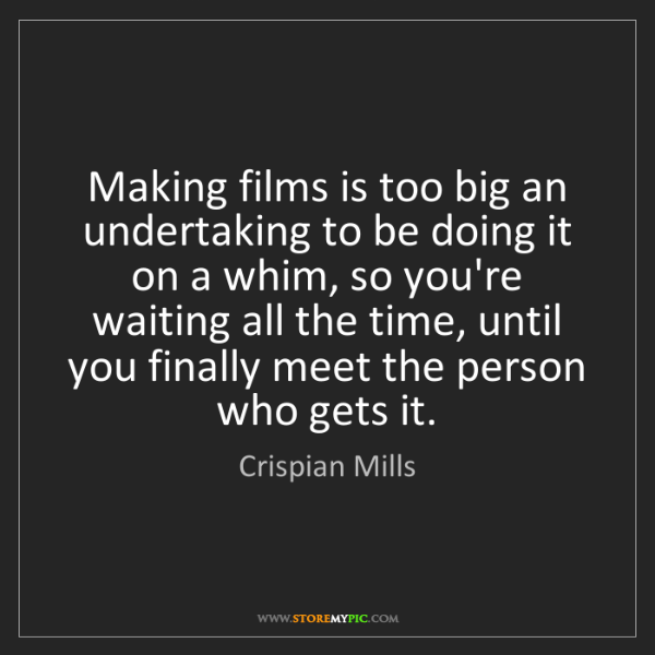Crispian Mills: Making films is too big an undertaking to be doing it...