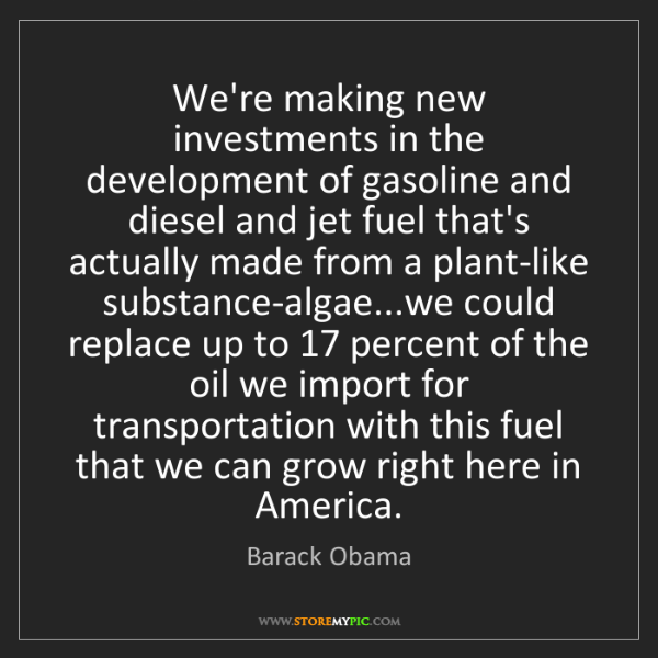 Barack Obama: We're making new investments in the development of gasoline...