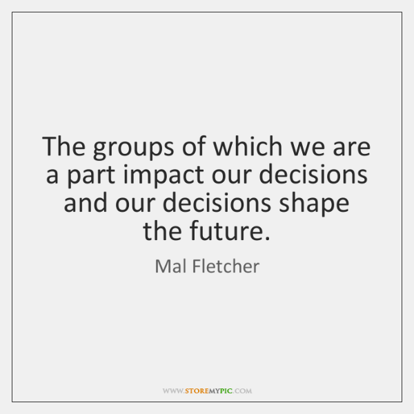 The groups of which we are a part impact our decisions and ...