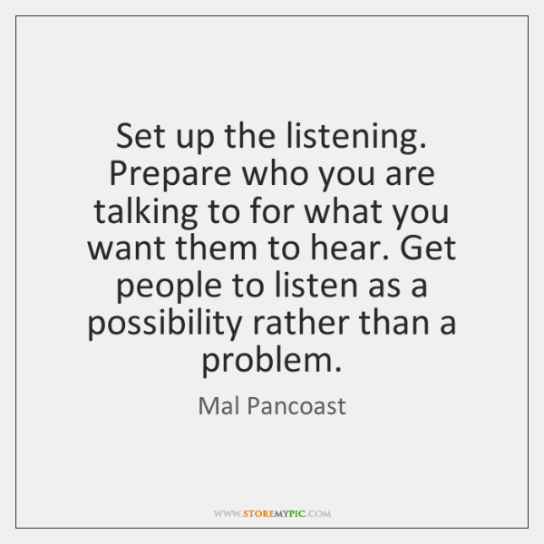 Set up the listening. Prepare who you are talking to for what ...
