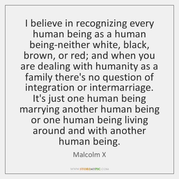 I believe in recognizing every human being as a human being-neither white, ...