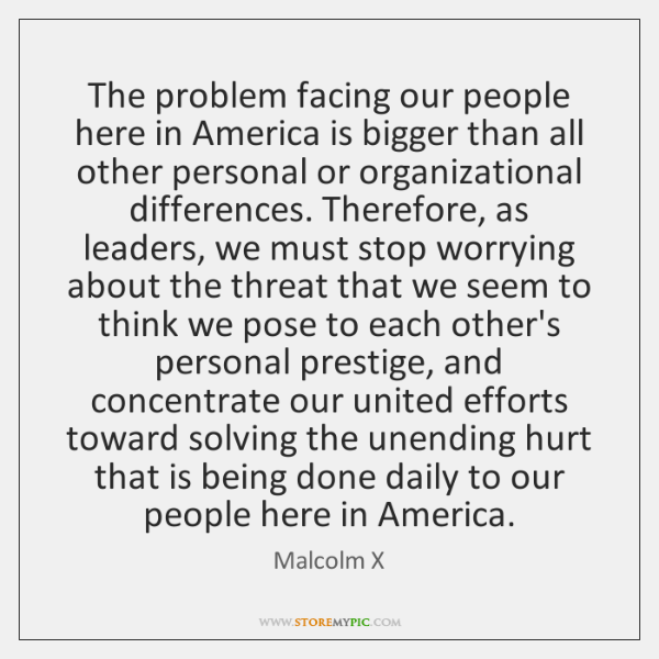 The problem facing our people here in America is bigger than all ...