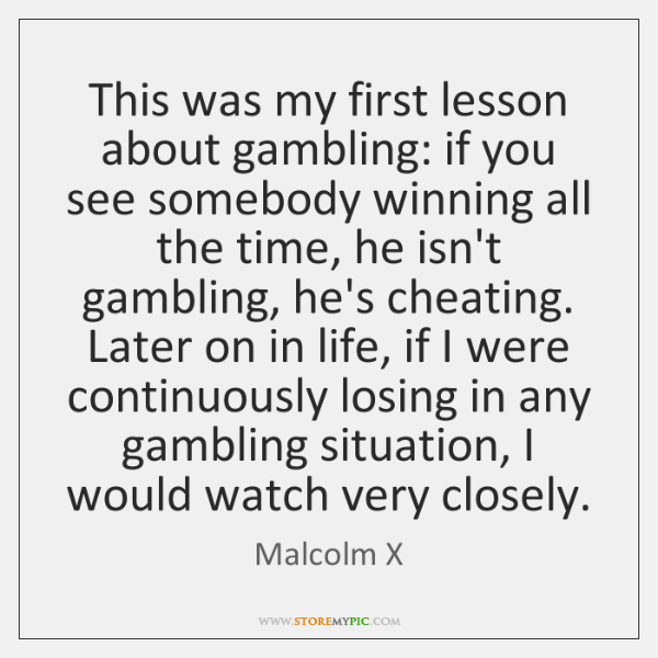 This was my first lesson about gambling: if you see somebody winning ...