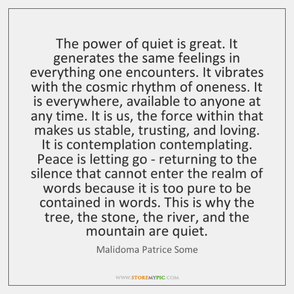 The power of quiet is great. It generates the same feelings in ...