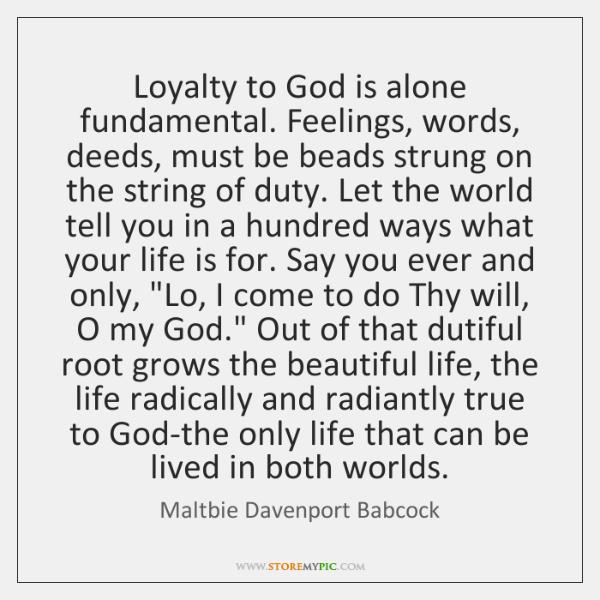 Loyalty to God is alone fundamental. Feelings, words, deeds, must be beads ...