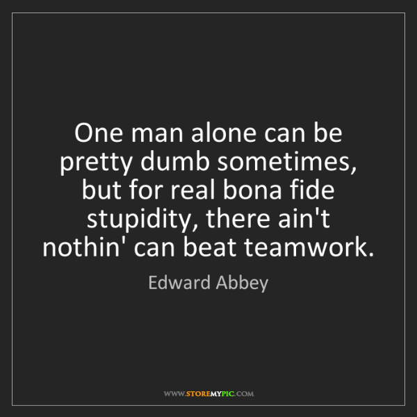 Edward Abbey: One man alone can be pretty dumb sometimes, but for real...