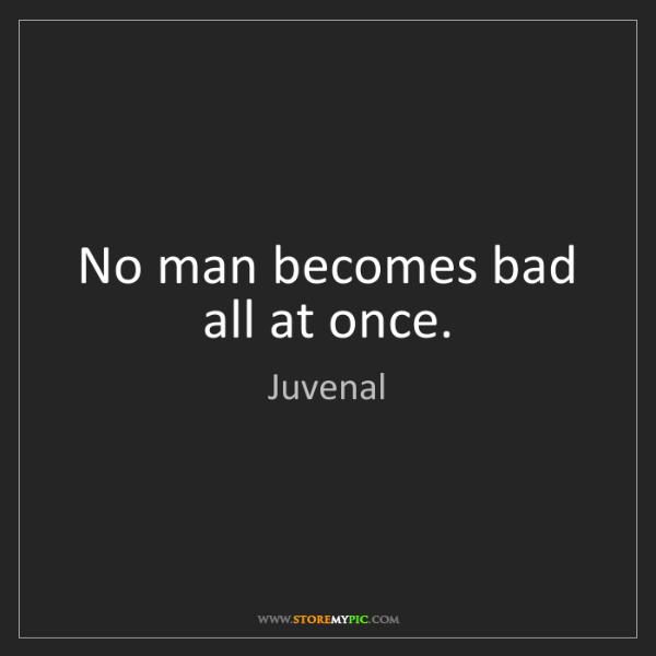 Juvenal: No man becomes bad all at once.