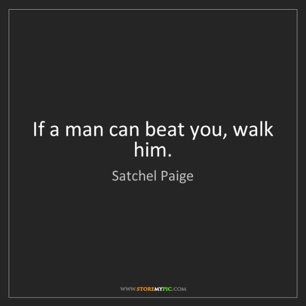 Satchel Paige: If a man can beat you, walk him.