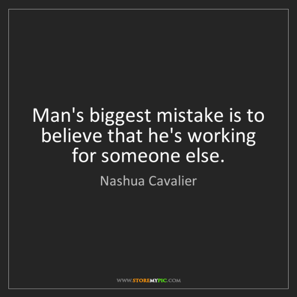 Nashua Cavalier: Man's biggest mistake is to believe that he's working...