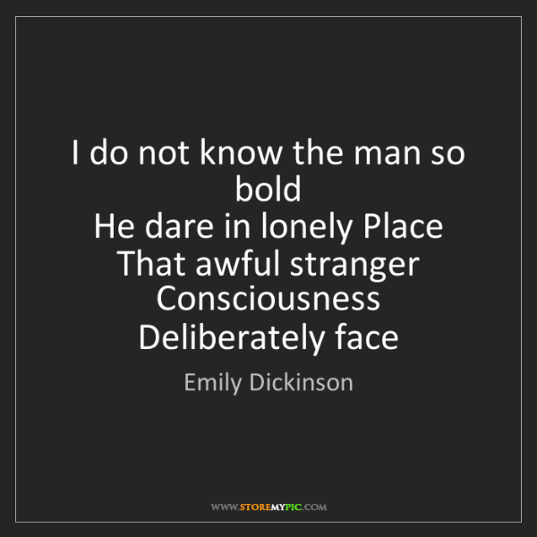 Emily Dickinson: I do not know the man so bold   He dare in lonely Place...