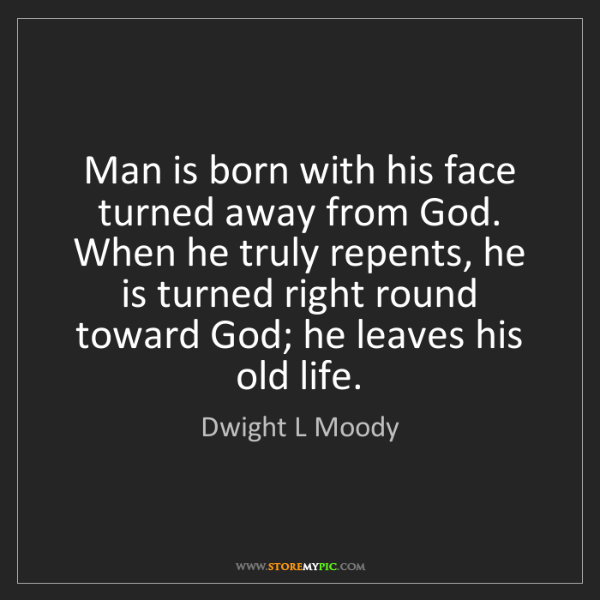 Dwight L Moody: Man is born with his face turned away from God. When...