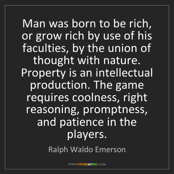 Ralph Waldo Emerson: Man was born to be rich, or grow rich by use of his faculties,...