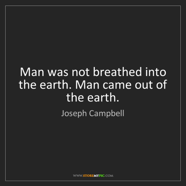 Joseph Campbell: Man was not breathed into the earth. Man came out of...