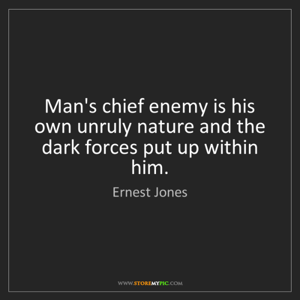 Ernest Jones: Man's chief enemy is his own unruly nature and the dark...
