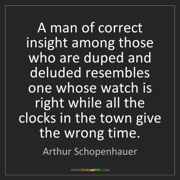 Arthur Schopenhauer: A man of correct insight among those who are duped and...