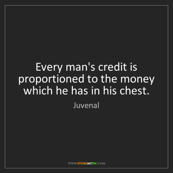 Juvenal: Every man's credit is proportioned to the money which...