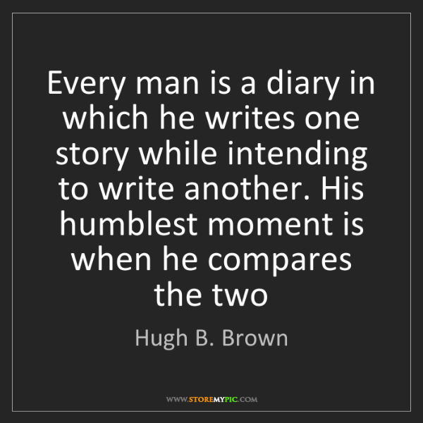 Hugh B. Brown: Every man is a diary in which he writes one story while...