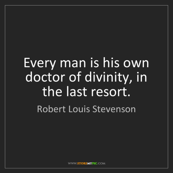 Robert Louis Stevenson: Every man is his own doctor of divinity, in the last...