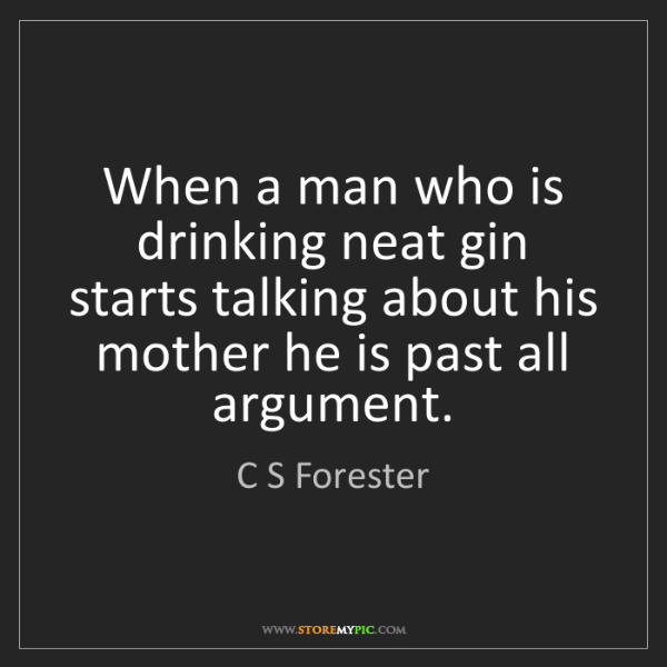 C S Forester: When a man who is drinking neat gin starts talking about...