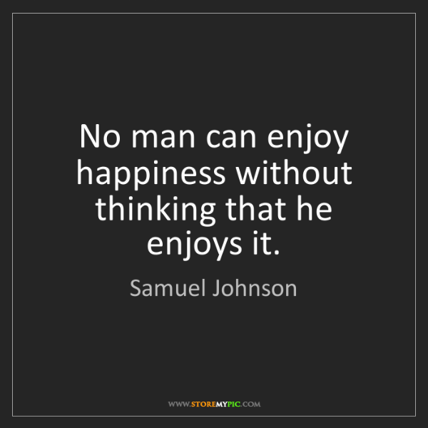 Samuel Johnson: No man can enjoy happiness without thinking that he enjoys...