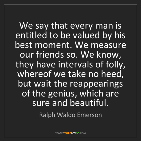 Ralph Waldo Emerson: We say that every man is entitled to be valued by his...