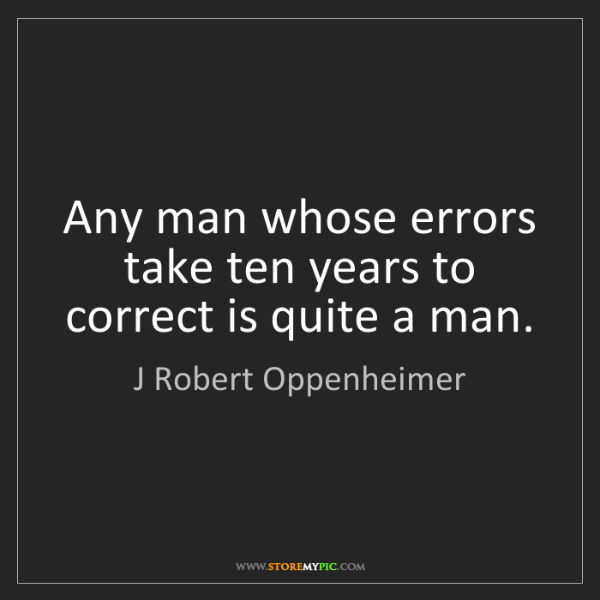 J Robert Oppenheimer: Any man whose errors take ten years to correct is quite...