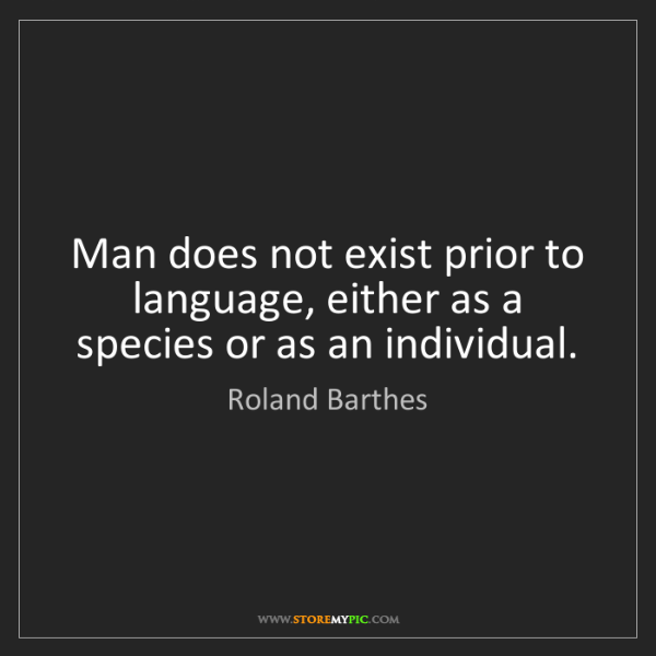 Roland Barthes: Man does not exist prior to language, either as a species...