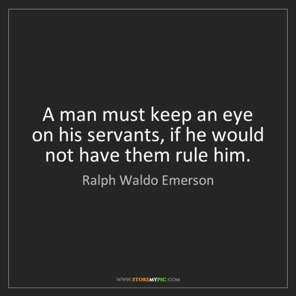 Ralph Waldo Emerson: A man must keep an eye on his servants, if he would not...