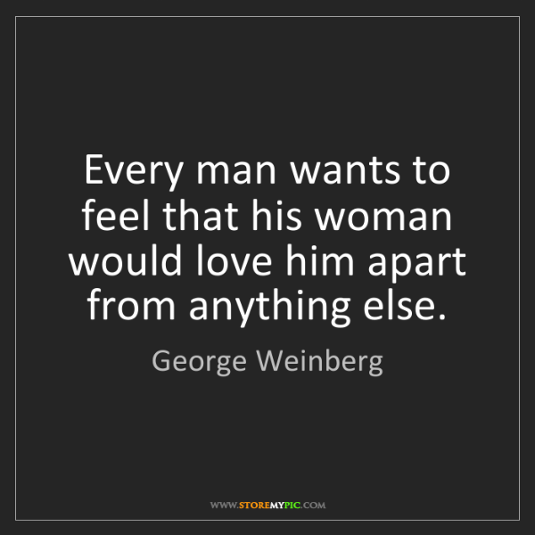 George Weinberg: Every man wants to feel that his woman would love him...