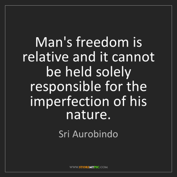 Sri Aurobindo: Man's freedom is relative and it cannot be held solely...