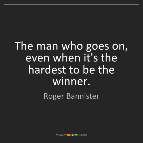 Roger Bannister: The man who goes on, even when it's the hardest to be...