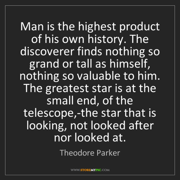 Theodore Parker: Man is the highest product of his own history. The discoverer...