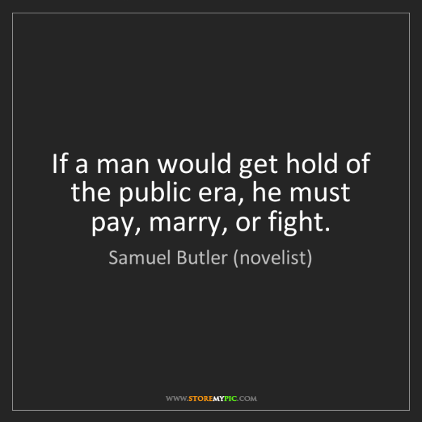 Samuel Butler (novelist): If a man would get hold of the public era, he must pay,...