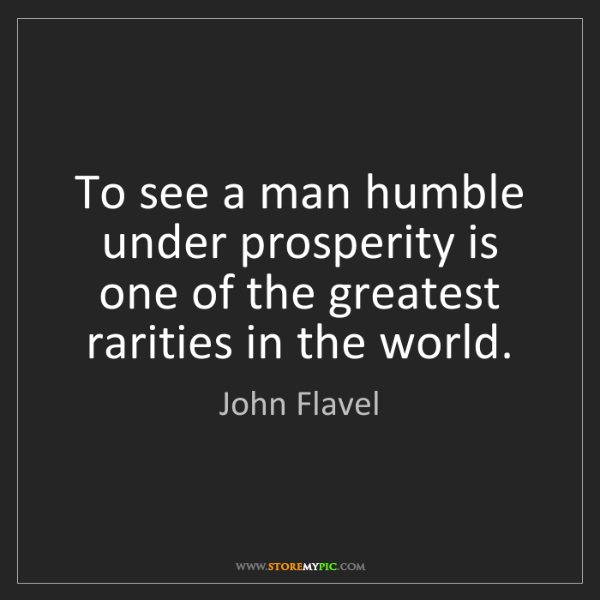 John Flavel: To see a man humble under prosperity is one of the greatest...