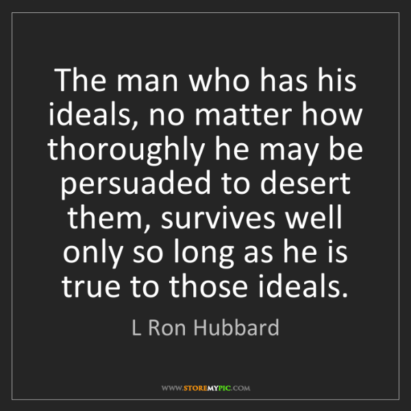 L Ron Hubbard: The man who has his ideals, no matter how thoroughly...