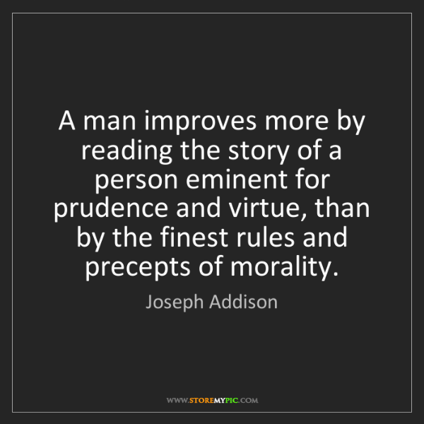 Joseph Addison: A man improves more by reading the story of a person...