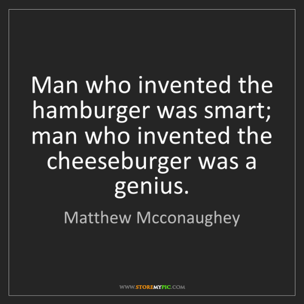 Matthew Mcconaughey: Man who invented the hamburger was smart; man who invented...