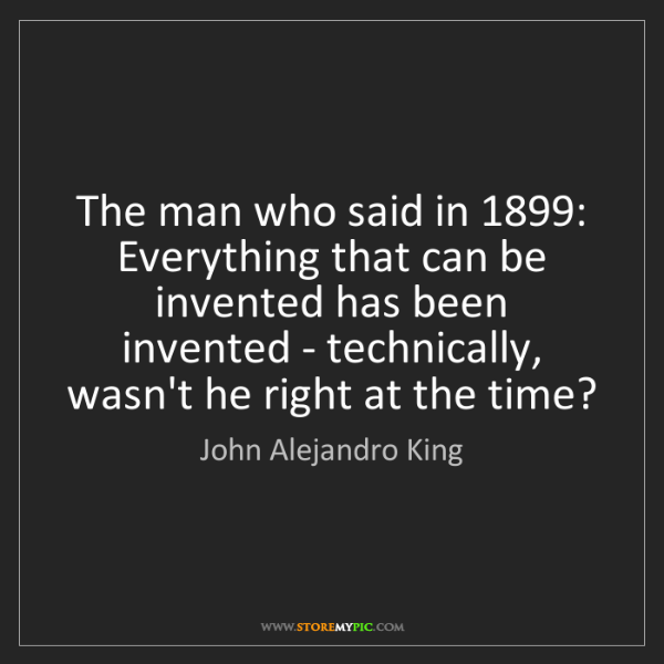 John Alejandro King: The man who said in 1899: Everything that can be invented...