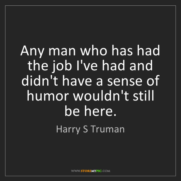 Harry S Truman: Any man who has had the job I've had and didn't have...