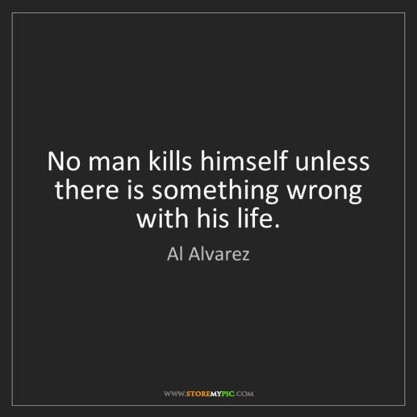Al Alvarez: No man kills himself unless there is something wrong...